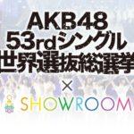 【西澤瑠莉奈/堀詩音】世界選抜総選挙 × SHOWROOM企画。上位16名の楽曲とMVがAKB48 53rdシングルに収録